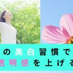 春の【美白】習慣で★肌の透明感を上げる方法^0^b