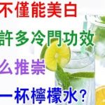 檸檬不僅能美白,還有許多冷門功效,為什麽推崇每天壹杯檸檬水?【健康養生】檸檬有什麼好處?檸檬水有什麼功效?檸檬水能清理腸胃、美容養顏