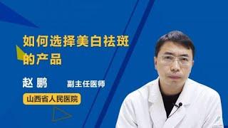 如何选择美白祛斑的产品 赵鹏 山西省人民医院